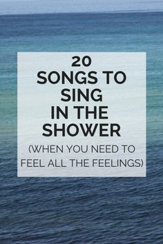 20 songs to sing in the shower when you want to feel all the feelings