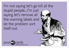 Funny Somewhat Topical Ecard: I'm not saying let's go kill all the stupid people....I'm just saying let's remove all the warning labels and let the problem sort itself out.