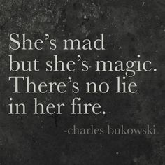 Bukowski: She's mad but she's magic. There's no lie in her fire.
