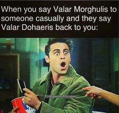 "When you say ""Valar Morghulis"" to someone casually, and they say ""Valar Dohaeris"" back to you."