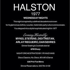 RSVP: HALSTON1977@GMAIL.COM   HALSTON 1977 WEDNESDAY NIGHTS  This night is inspired by a defined decadent era known for its glamorous clothes, luxuries, hedonistic party culture and excesses.   You stepped into a stylish sophisticated night in 1977  Evening Hosted By: MYKEL STEVENS , DIDI TRISTAN, ARLAY REGUEIRO, DAN SEHRES  Dinner Seating & Cocktails start at 8PM Sharp  NIGHT ORCHESTRATED BY: RYAN EVANS Disco Classics, Nu-Disco, 80's 90's Dance  $35 Three Course Prix Fixe Menu Available…