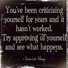 You've been criticizing yourself for years and it hasn't worked.  Try approving of yourself and see what happens.  ~Louise Hay #newyear #confidence #selflove #loveyourself #quote