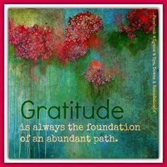 Gratitude is always the foundations of an abundant path.
