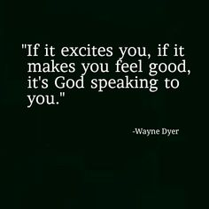 """""""If it excites you, if it  makes you feel good,  it's God speaking to  you.""""  -Wayne Dyer"""