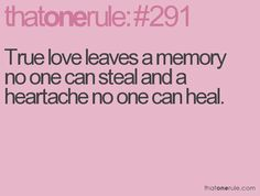 True love leaves a memory no one can steal and heartache no one can heal.