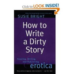 How to Write a Dirty Story: Reading, Writing, and Publishing Erotica.... this is the book other working writers bless me for