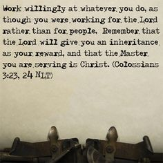 Colossians 3:23-24 Work willingly at whatever you do, as though you were working for the Lord rather than for people.  Remember that the Lord will give you an inheritance as your reward, and that the Master you are serving is Christ.