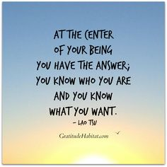 You know who you are and you know what you want.  ~Lao Tsu   Visit us at: www.GratitudeHabitat.com #inspirational-quote #Lao-Tsu #Gratitude-Habitat