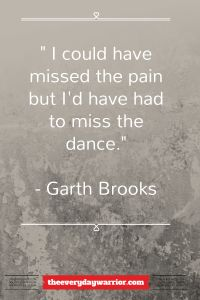 I could have missed the pain but I'd have had to miss the dance - Garth Brooks