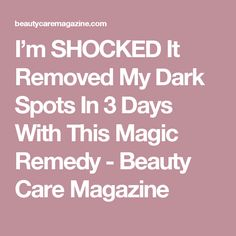 I'm SHOCKED It Removed My Dark Spots In 3 Days With This Magic Remedy - Beauty Care Magazine