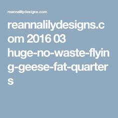 reannalilydesigns.com 2016 03 huge-no-waste-flying-geese-fat-quarters