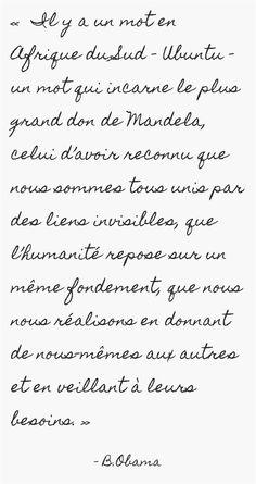 « Il y a un mot en Afrique du Sud – Ubuntu – un mot qui incarne le plus grand don de Mandela, celui d'avoir reconnu que nous sommes tous unis par des liens invisibles, que l'humanité repose sur un même fondement, que nous nous réalisons en donnant de nous-mêmes aux autres et en veillant à leurs besoins. »
