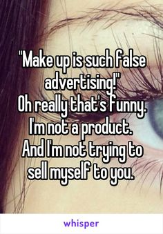 """Make up is such false advertising!"" Oh really that's funny. I'm not a product.  And I'm not trying to sell myself to you."