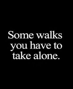 When you walk alone, you don't need to rely on anyone.
