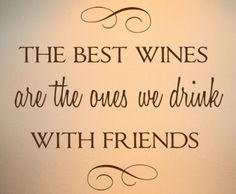 """The best wines are the ones we drink with friends""."