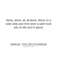 "Samuel Taylor Coleridge - ""Alone, alone, all, all alone, Alone on a wide wide sea! And never a saint took pity..."". poetry, pain, suffering, lonliness"