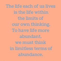 The life each of us lives is the life within the limits of our own thinking. To have life more abundant, we must think in limitless terms of abundance. #QuotesYouLove #QuoteOfTheDay #Attitude #QuotesOnAttitude #AttitudeQuotes  Visit our website  for text status wallpapers.  www.quotesulove.com