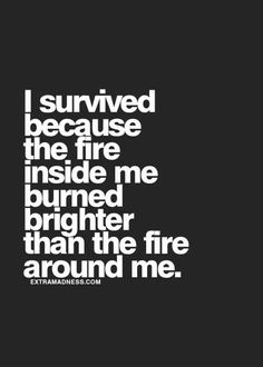 I survived because the fire inside me burned brighter than the fire around me.   #fire #shineyourlight