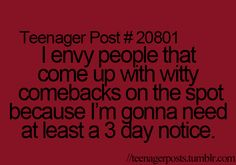 "Teenager Post While it may be a ""teenager"" post it sure applies to me. ""I envy people that come up with witty comebacks on the spot because I'm gonna need at least a 3 day notice. Teenager Quotes, Teen Quotes, Teen Posts, Teenager Posts, Post Quotes, Funny Quotes, Random Quotes, Witty Comebacks, Funny Posts"