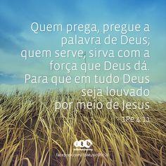 """""""Quem prega, pregue a palavra de Deus; quem serve, sirva com a força que Deus dá. Para que em tudo Deus seja louvado por meio de Jesus"""" (1Pe 4:11)"""