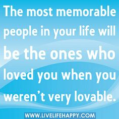 The most memorable people in your life will be the ones who loved you when you weren't very lovable. by deeplifequotes, via Flickr