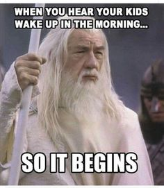 when you hear your kids wake up in the morning... so it begins.