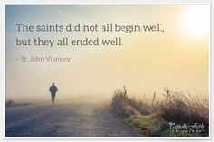 """""""The saints did not all begin well, but they all ended well."""" - St. John Vianney"""