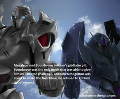 """transformersheadcanons: """" Megatron met Soundwave in Kaon's gladiator pit. Soundwave was the only mech that was able to give him an extreme challenge, and when Megatron was about to strike the final..."""