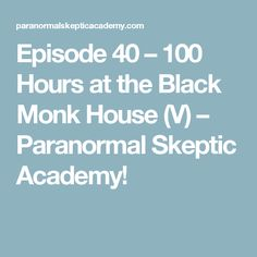 Episode 40 – 100 Hours at the Black Monk House (V) – Paranormal Skeptic Academy!