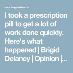 I took a prescription pill to get a lot of work done quickly. Here's what happened | Brigid Delaney | Opinion | The Guardian