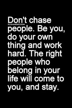 Don't chase people. be you, do your own thing, and work hard. The right people who belong in your life will come to you, and stay.