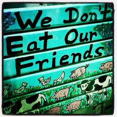 Animals are our friends. And even if they're not your friends, you shouldn't have the right to EAT them.