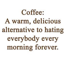 Coffee: A warm, delicious alternative to hating everybody every morning forever.