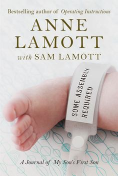 I love Anne ~ In Some Assembly Required, Anne Lamott enters a new and unexpected chapter of her own life: grandmotherhood.    Stunned to learn that her son, Sam, is about to become a father at nineteen, Lamott begins a journal about the first year of her grandson Jax's life.
