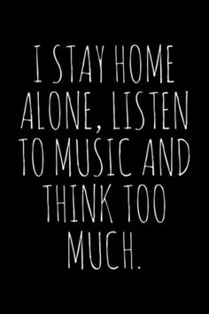 """I stay home alone, listen to music and think too much."""