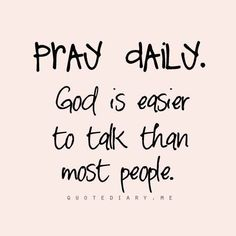 Pray daily!  God is easier to talk to than most people!