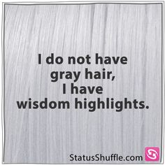 :) To be honest I do not have gray hairs, I have starkly white hairs streaked into the rest.