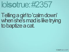 Telling a girl to 'calm down' when she's mad is like trying to baptize a cat - bad idea!