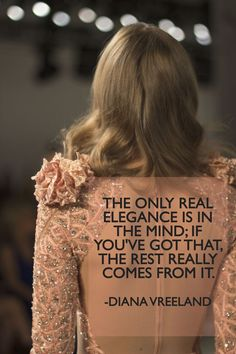 """The only real elegance is in the mind; if you've got that, the rest really comes from it."" - Diana Vreeland 