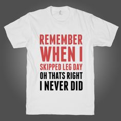 Remember When I Skipped Leg Day on a White T Shirt  t shirt, shirt, tank, top, tank top, racerback, funny, nerdy, geek, nerd, comic, book, tv, retro, vintage, clothes, summer, spring, graphic, tee, swag, dress, hipster, pink, girls, boys, men, women, fitness, yoga, crossfit, lift, beast, sweat, gym, workout, weights, running, training, train, shoes, swole, muscles, diet, dieting, sale