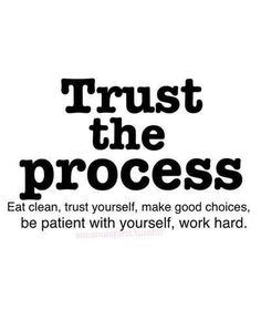 Trust the process, eat clean, trust yourself, make good choices, be patient with yourself, work hard.