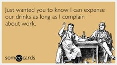 Free and Funny Drinking Ecard: Just wanted you to know I can expense our drinks as long as I complain about work. Create and send your own custom Drinking ecard. Bar Tricks, Resume Advice, Say What You Mean, Job Humor, Office Humor, Word Up, E Cards, Funny Cards, Someecards