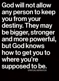 Quote: God will not allow any person to keep you from your destiny.  They may be bigger, stronger and more powerful, but god knows how to get you where you're supposed to be.