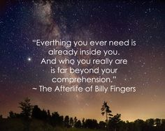 """""""Everything you ever need is already inside you.  And who you really are is far beyond your comprehension."""" --The Afterlife of Billy Fingers  https://www.facebook.com/AfterlifeBillyFingers"""