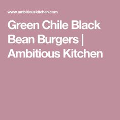Green Chile Black Bean Burgers | Ambitious Kitchen