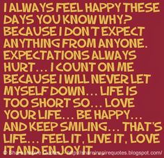 I always feel happy these days you know why? Because I don't expect anything from anyone. Expectations always hurt... I count on ME because I will never let myself down... Life is too short so... Love you life... Be happy... And keep smiling... That's life... Feel it, Live it, Love it and Enjoy it...  #Life #lifelessons #lifeadvice #lifequotes #quotesonlife #lifequotesandsayings #always #fee #happy #expect #count #short #love #happy #smiling #feel #live #enjoy #shareinspirequotes #share…