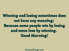 Winning and losing sometimes does not have any meaning; Because some people win by losing and some lose by winning. Good Morning!
