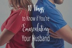 10 Ways to Know If You're Emasculating Your Husband