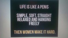 Life is like a penis.