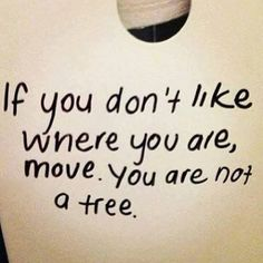 """if you don't like where you are, move. You are not a tree""  #simplib http://simplib.com/"